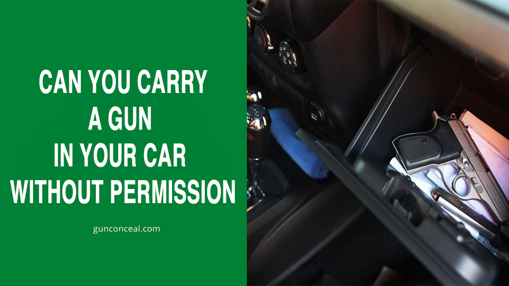 CAN YOU CARRY A GUN IN YOUR CAR WITHOUT PERMISSION